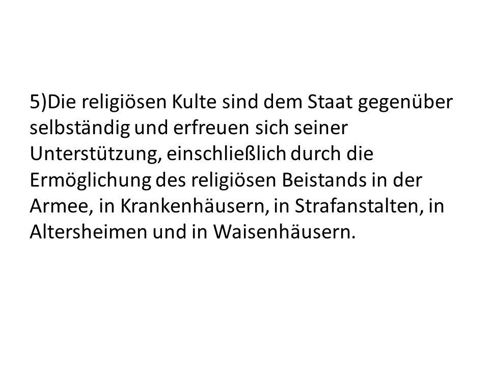 5)Die religiösen Kulte sind dem Staat gegenüber selbständig und erfreuen sich seiner Unterstützung, einschließlich durch die Ermöglichung des religiösen Beistands in der Armee, in Krankenhäusern, in Strafanstalten, in Altersheimen und in Waisenhäusern.