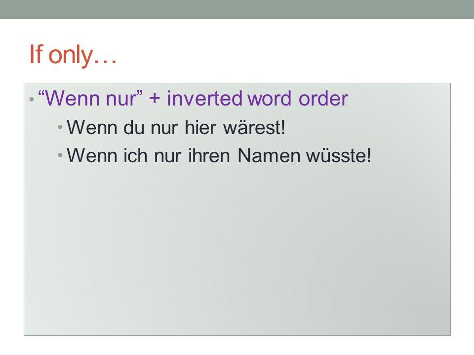 If only… Wenn nur + inverted word order Wenn du nur hier wärest!