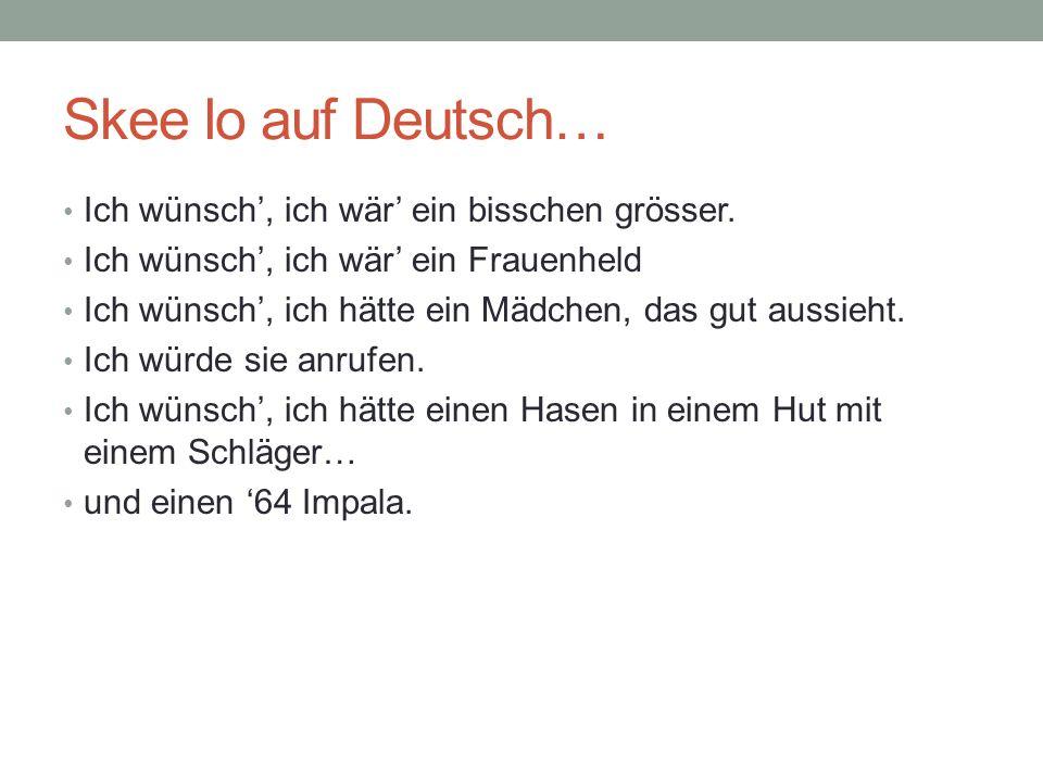 Skee lo auf Deutsch… Ich wünsch', ich wär' ein bisschen grösser.