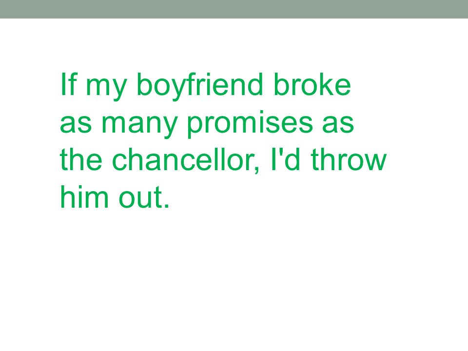 If my boyfriend broke as many promises as the chancellor, I d throw him out.