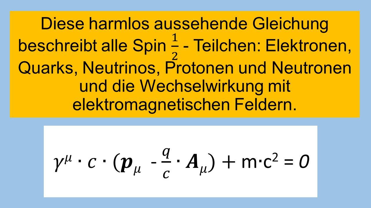 Diese harmlos aussehende Gleichung beschreibt alle Spin 1 2 - Teilchen: Elektronen, Quarks, Neutrinos, Protonen und Neutronen und die Wechselwirkung mit elektromagnetischen Feldern.