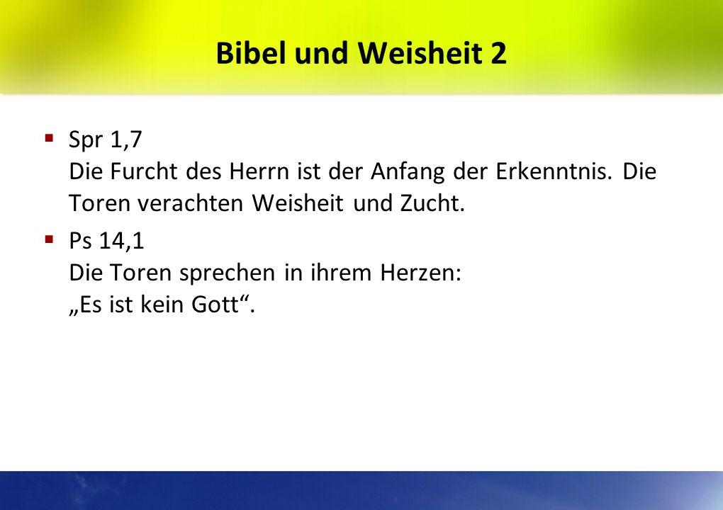 Bibel und Weisheit 2 Spr 1,7 Die Furcht des Herrn ist der Anfang der Erkenntnis. Die Toren verachten Weisheit und Zucht.