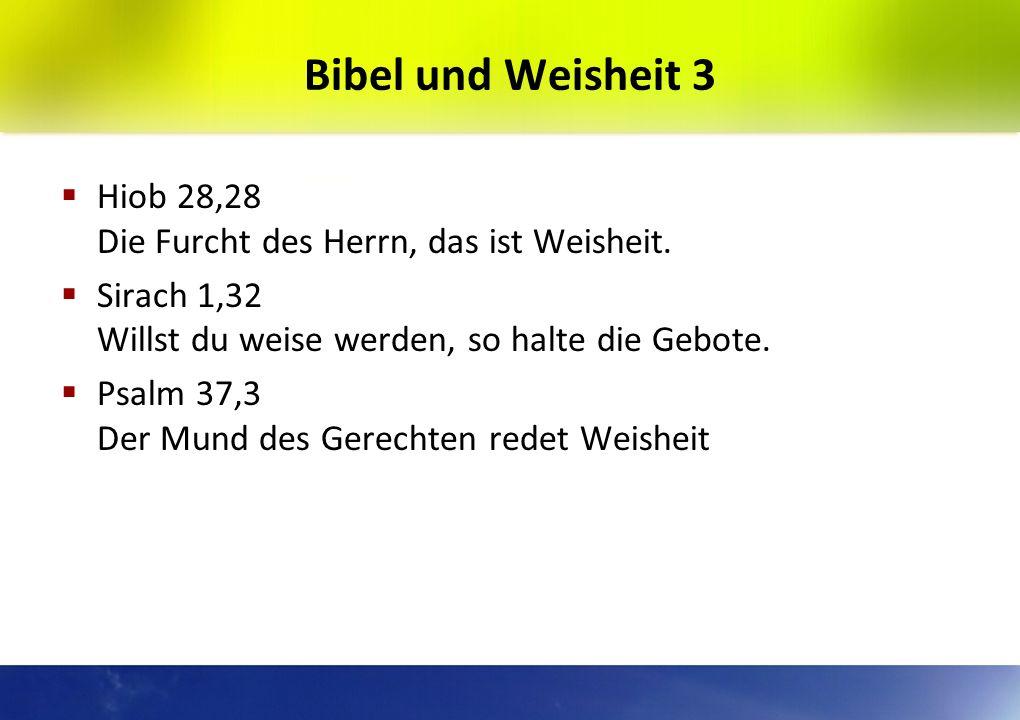 Bibel und Weisheit 3Hiob 28,28 Die Furcht des Herrn, das ist Weisheit. Sirach 1,32 Willst du weise werden, so halte die Gebote.