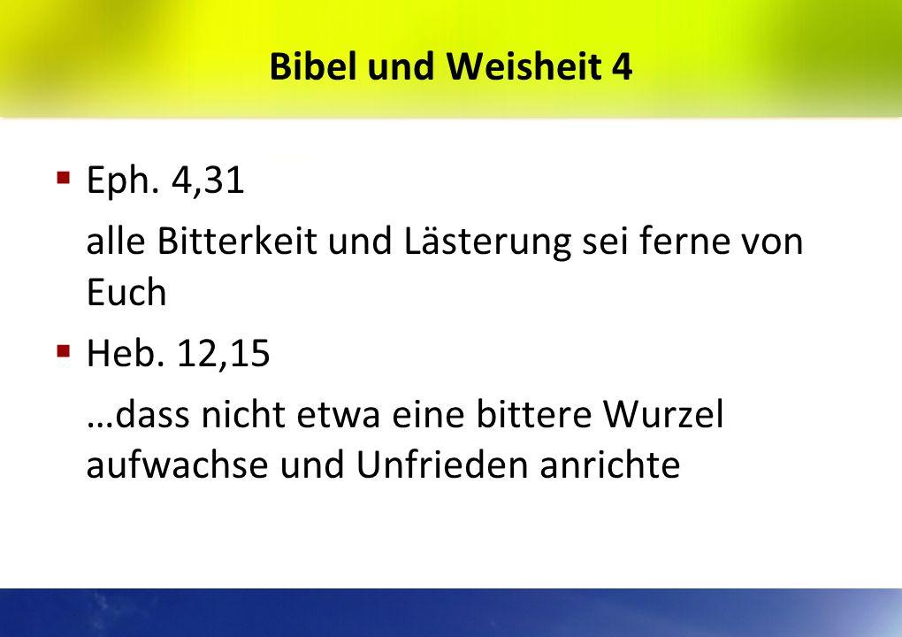Bibel und Weisheit 4 Eph. 4,31. alle Bitterkeit und Lästerung sei ferne von Euch. Heb. 12,15.