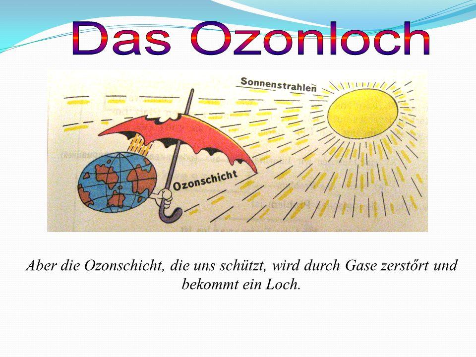 Das Ozonloch Aber die Ozonschicht, die uns schützt, wird durch Gase zerstőrt und bekommt ein Loch.