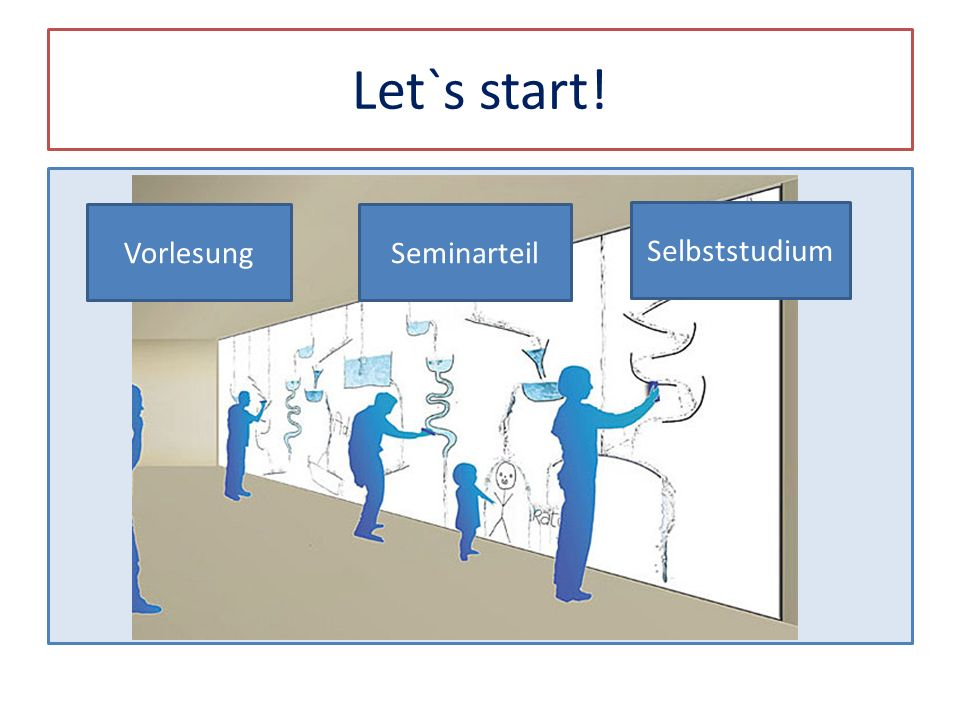Let`s start! Vorlesung Seminarteil Selbststudium