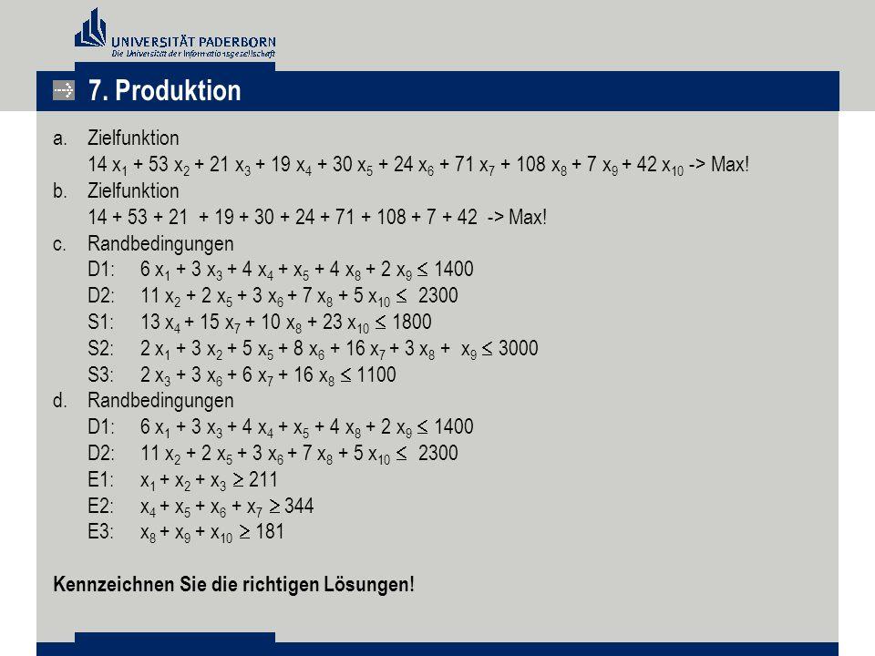 7. Produktion Zielfunktion 14 x1 + 53 x2 + 21 x3 + 19 x4 + 30 x5 + 24 x6 + 71 x7 + 108 x8 + 7 x9 + 42 x10 -> Max!