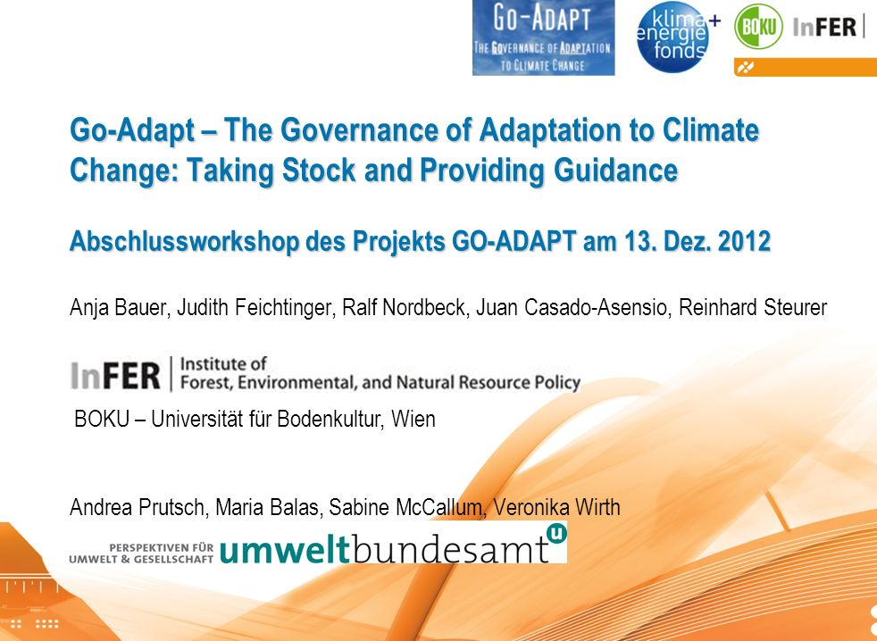Go-Adapt – The Governance of Adaptation to Climate Change: Taking Stock and Providing Guidance Abschlussworkshop des Projekts GO-ADAPT am 13. Dez Anja Bauer, Judith Feichtinger, Ralf Nordbeck, Juan Casado-Asensio, Reinhard Steurer Andrea Prutsch, Maria Balas, Sabine McCallum, Veronika Wirth