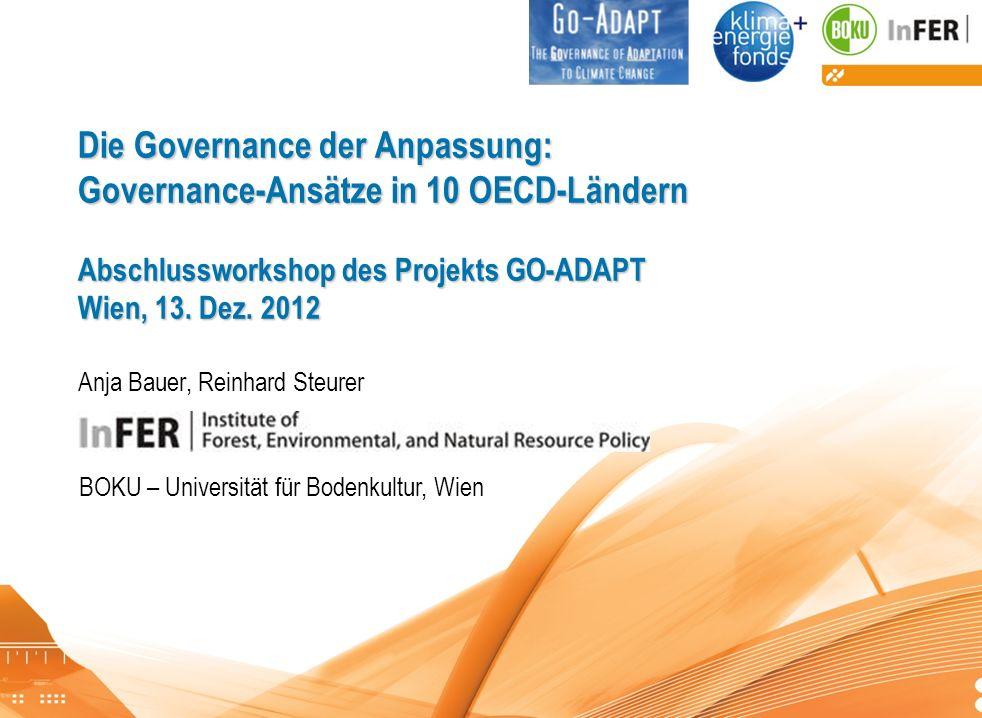 Die Governance der Anpassung: Governance-Ansätze in 10 OECD-Ländern Abschlussworkshop des Projekts GO-ADAPT Wien, 13. Dez. 2012 Anja Bauer, Reinhard Steurer