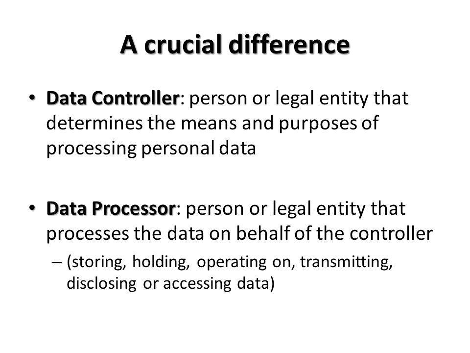 A crucial difference Data Controller: person or legal entity that determines the means and purposes of processing personal data.