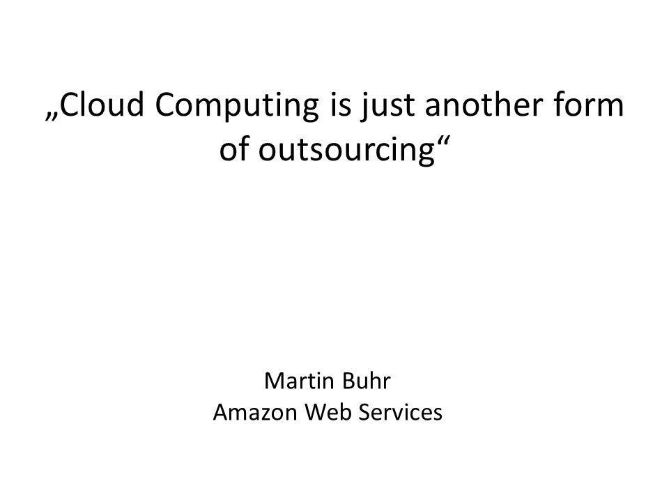 """Cloud Computing is just another form of outsourcing"