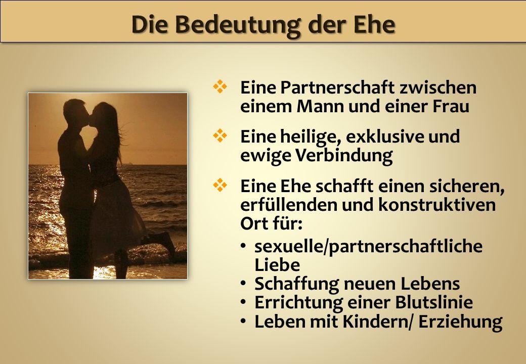 Die Bedeutung der Ehe Eine Partnerschaft zwischen einem Mann und einer Frau. Eine heilige, exklusive und ewige Verbindung.