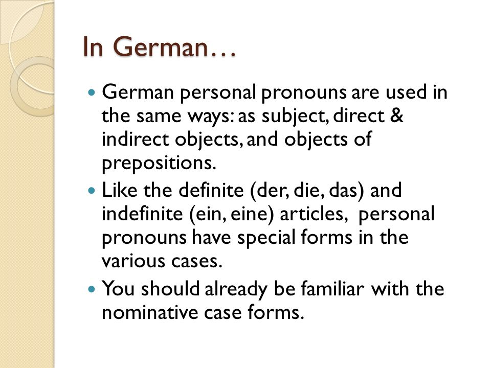 In German…German personal pronouns are used in the same ways: as subject, direct & indirect objects, and objects of prepositions.