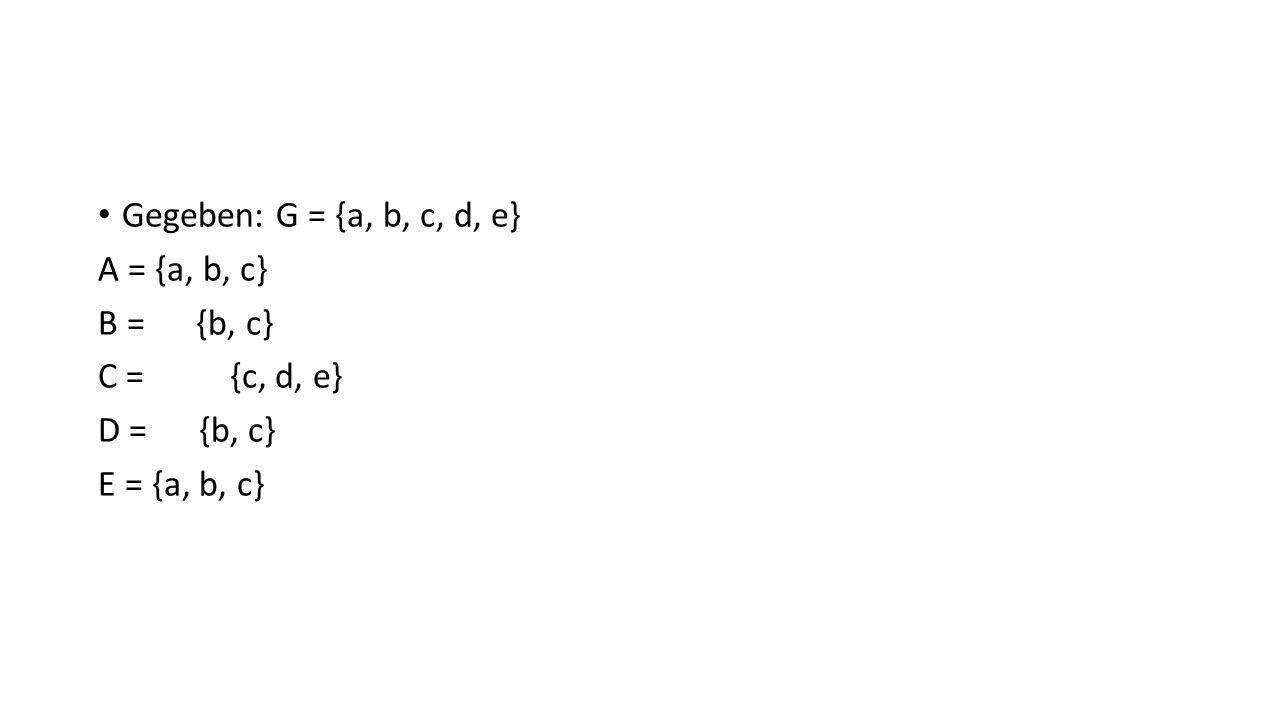 Gegeben: G = {a, b, c, d, e}A = {a, b, c} B = {b, c} C = {c, d, e} D = {b, c} E = {a, b, c}