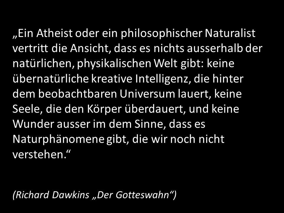 """""""Ein Atheist oder ein philosophischer Naturalist vertritt die Ansicht, dass es nichts ausserhalb der natürlichen, physikalischen Welt gibt: keine übernatürliche kreative Intelligenz, die hinter dem beobachtbaren Universum lauert, keine Seele, die den Körper überdauert, und keine Wunder ausser im dem Sinne, dass es Naturphänomene gibt, die wir noch nicht verstehen."""
