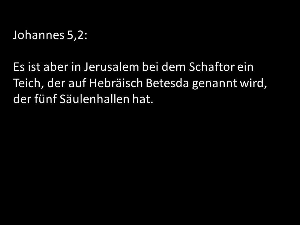 Johannes 5,2: Es ist aber in Jerusalem bei dem Schaftor ein Teich, der auf Hebräisch Betesda genannt wird, der fünf Säulenhallen hat.