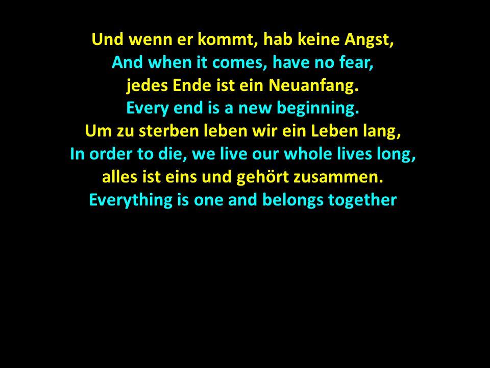 Und wenn er kommt, hab keine Angst, And when it comes, have no fear,