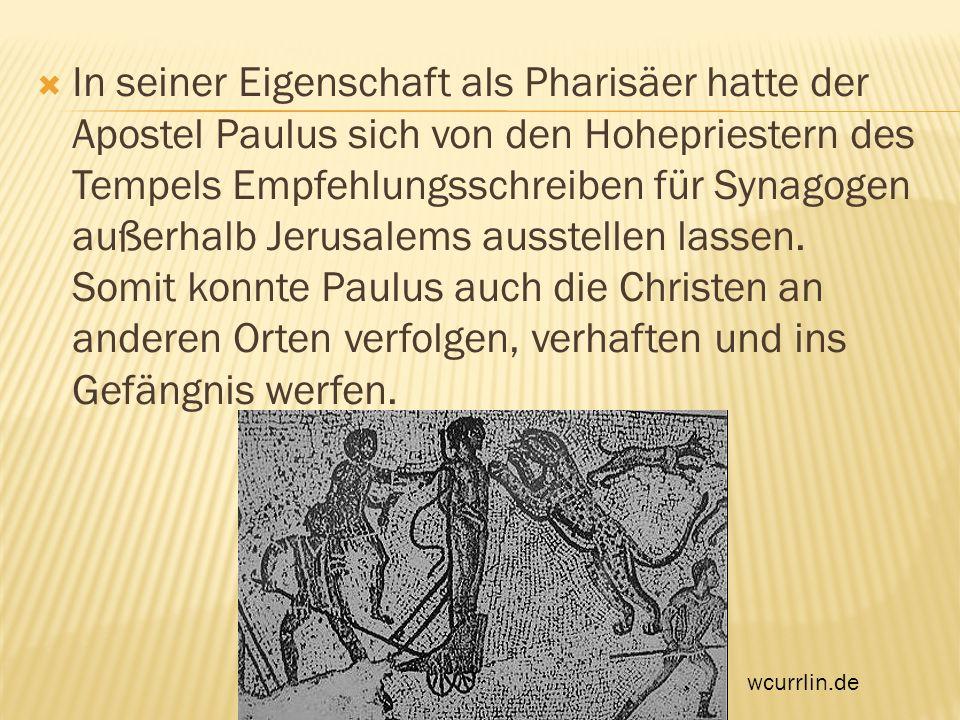 In seiner Eigenschaft als Pharisäer hatte der Apostel Paulus sich von den Hohepriestern des Tempels Empfehlungsschreiben für Synagogen außerhalb Jerusalems ausstellen lassen. Somit konnte Paulus auch die Christen an anderen Orten verfolgen, verhaften und ins Gefängnis werfen.