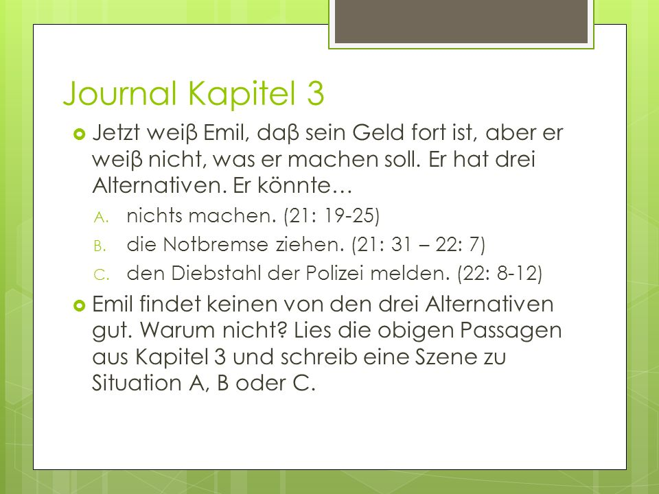 Journal Kapitel 3 Jetzt weiβ Emil, daβ sein Geld fort ist, aber er weiβ nicht, was er machen soll. Er hat drei Alternativen. Er könnte…