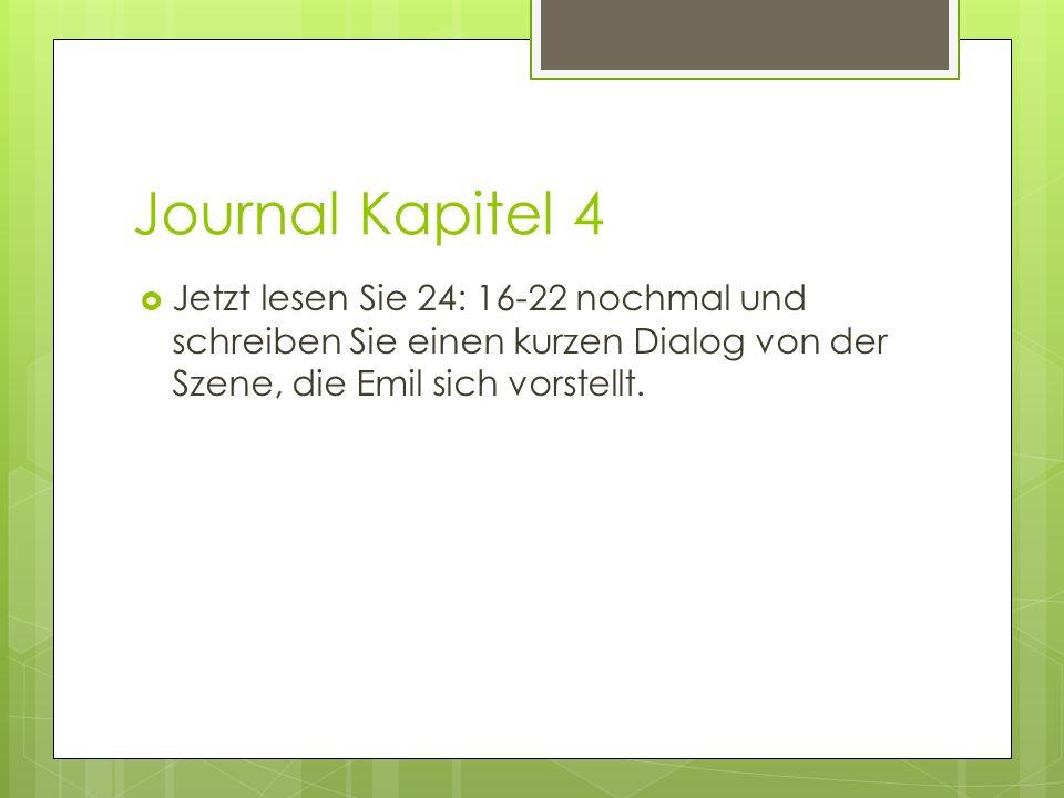 Journal Kapitel 4 Jetzt lesen Sie 24: 16-22 nochmal und schreiben Sie einen kurzen Dialog von der Szene, die Emil sich vorstellt.