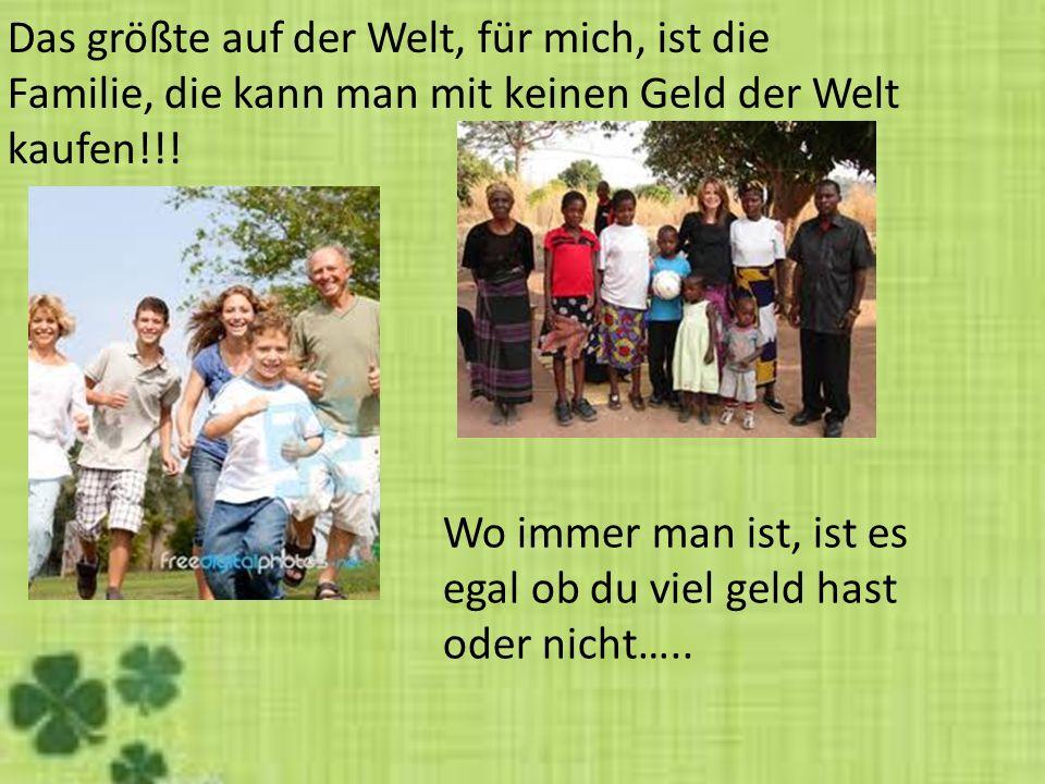 Das größte auf der Welt, für mich, ist die Familie, die kann man mit keinen Geld der Welt kaufen!!!