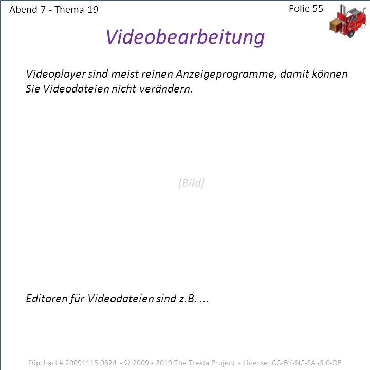 Abend 7 - Thema 19 Folie 55. Videobearbeitung. Videoplayer sind meist reinen Anzeigeprogramme, damit können Sie Videodateien nicht verändern.