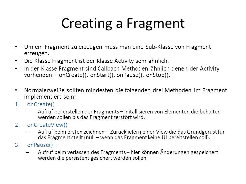 Creating a Fragment Um ein Fragment zu erzeugen muss man eine Sub-Klasse von Fragment erzeugen.