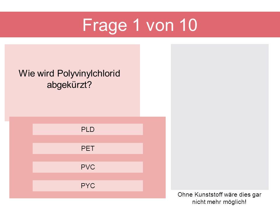 Frage 1 von 10 Wie wird Polyvinylchlorid abgekürzt PLD PET PVC PYC