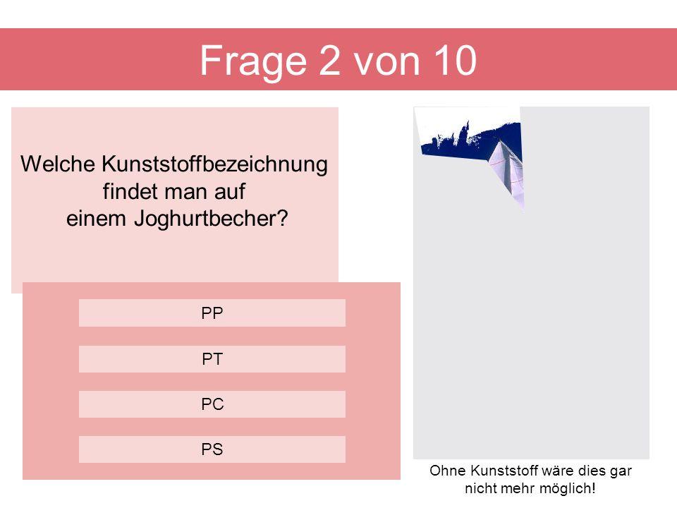 Frage 2 von 10 Welche Kunststoffbezeichnung findet man auf einem Joghurtbecher PP. PT. PC. PS.