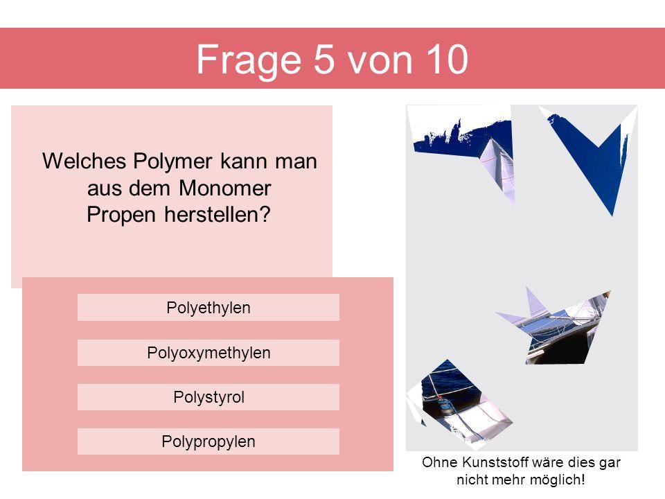Frage 5 von 10 Welches Polymer kann man aus dem Monomer Propen herstellen Polyethylen. Polyoxymethylen.