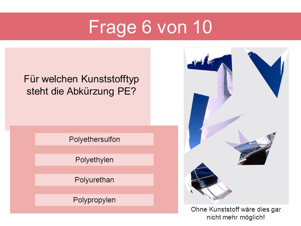 Frage 6 von 10 Für welchen Kunststofftyp steht die Abkürzung PE