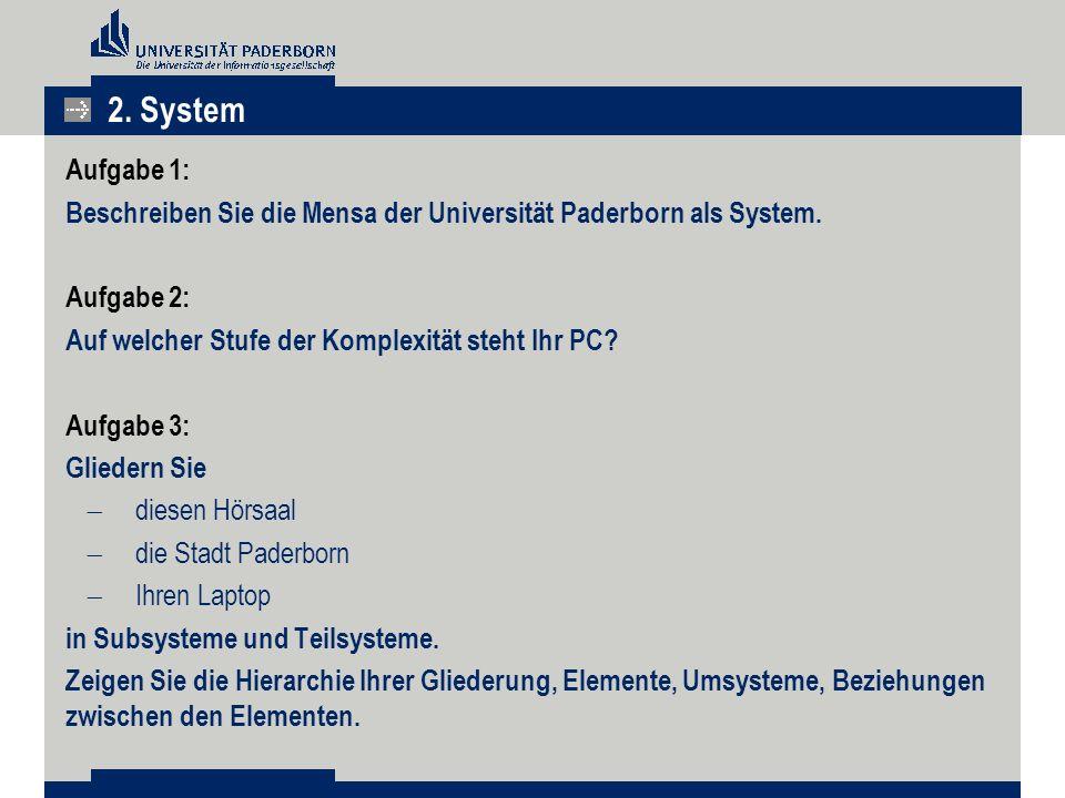 2. System Aufgabe 1: Beschreiben Sie die Mensa der Universität Paderborn als System. Aufgabe 2: Auf welcher Stufe der Komplexität steht Ihr PC