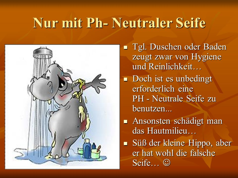 Nur mit Ph- Neutraler Seife