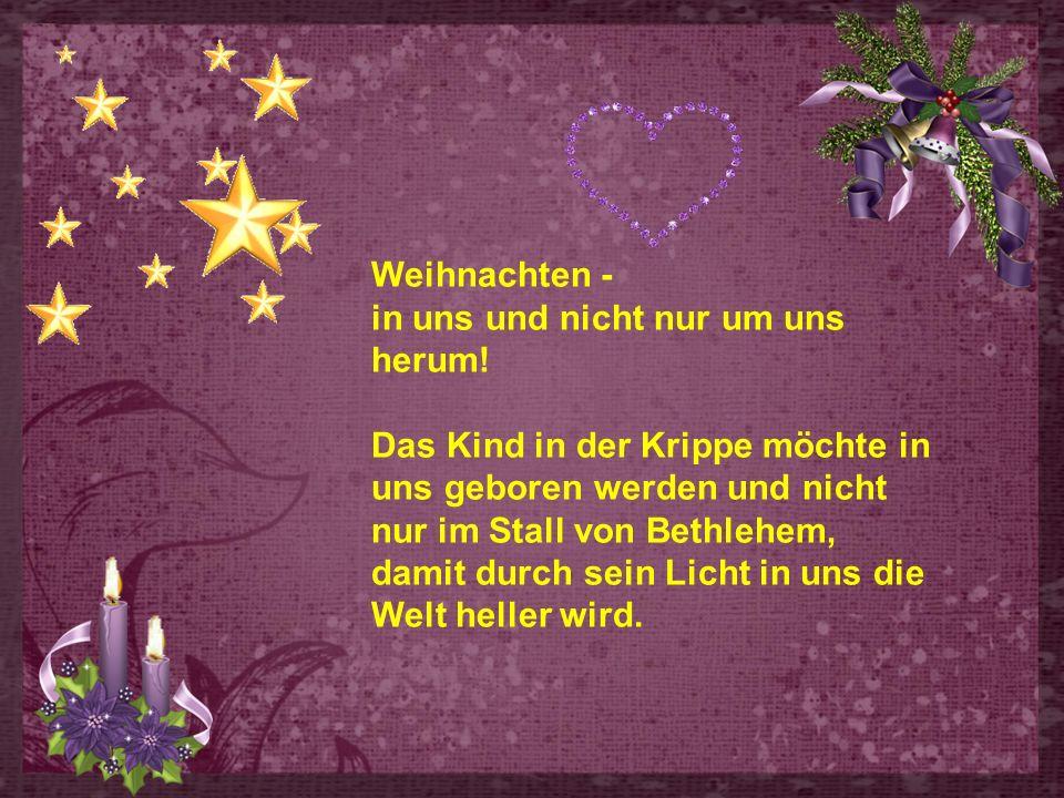 Weihnachten - in uns und nicht nur um uns herum! Das Kind in der Krippe möchte in uns geboren werden und nicht nur im Stall von Bethlehem,