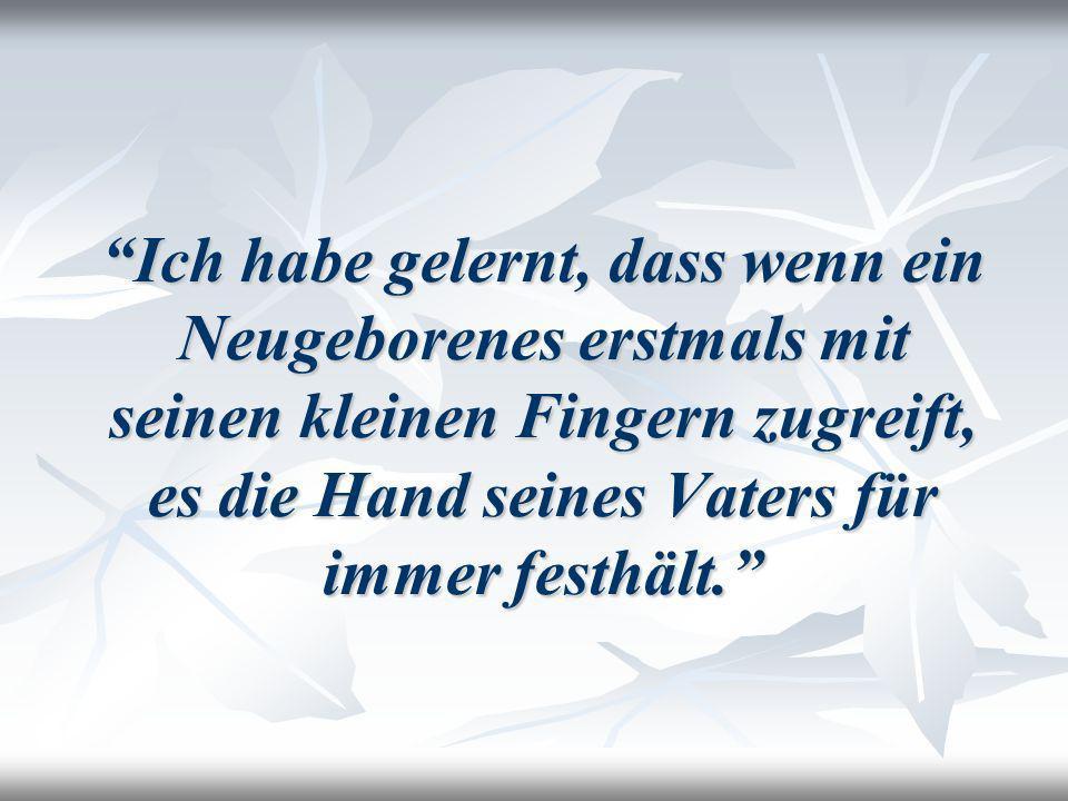 Ich habe gelernt, dass wenn ein Neugeborenes erstmals mit seinen kleinen Fingern zugreift, es die Hand seines Vaters für immer festhält.