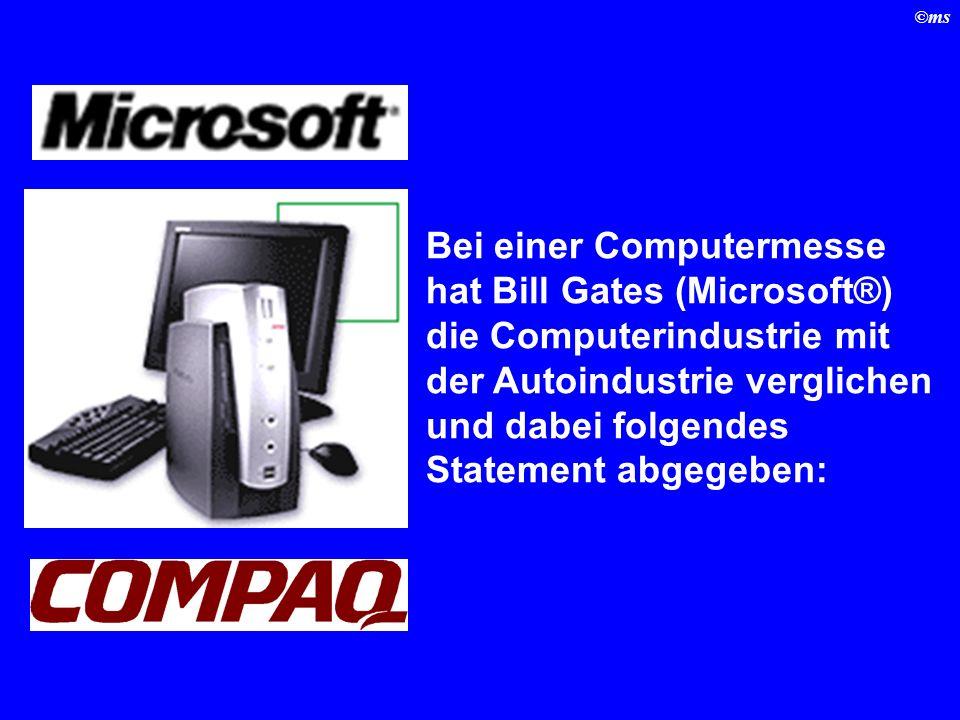 Bei einer Computermesse hat Bill Gates (Microsoft®) die Computerindustrie mit der Autoindustrie verglichen und dabei folgendes Statement abgegeben: