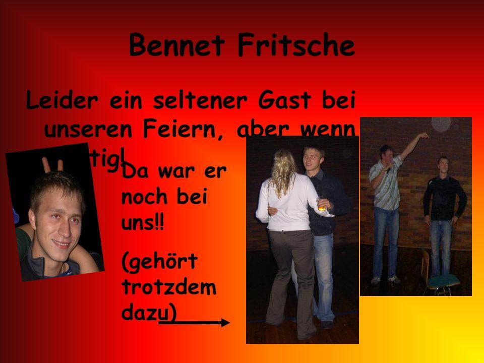 Bennet Fritsche Leider ein seltener Gast bei unseren Feiern, aber wenn dann richtig! Da war er noch bei uns!!
