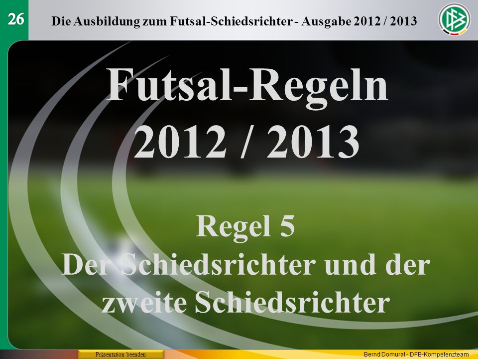 26 Die Ausbildung zum Futsal-Schiedsrichter - Ausgabe 2012 / 2013. Futsal-Regeln 2012 / 2013. Regel 5.