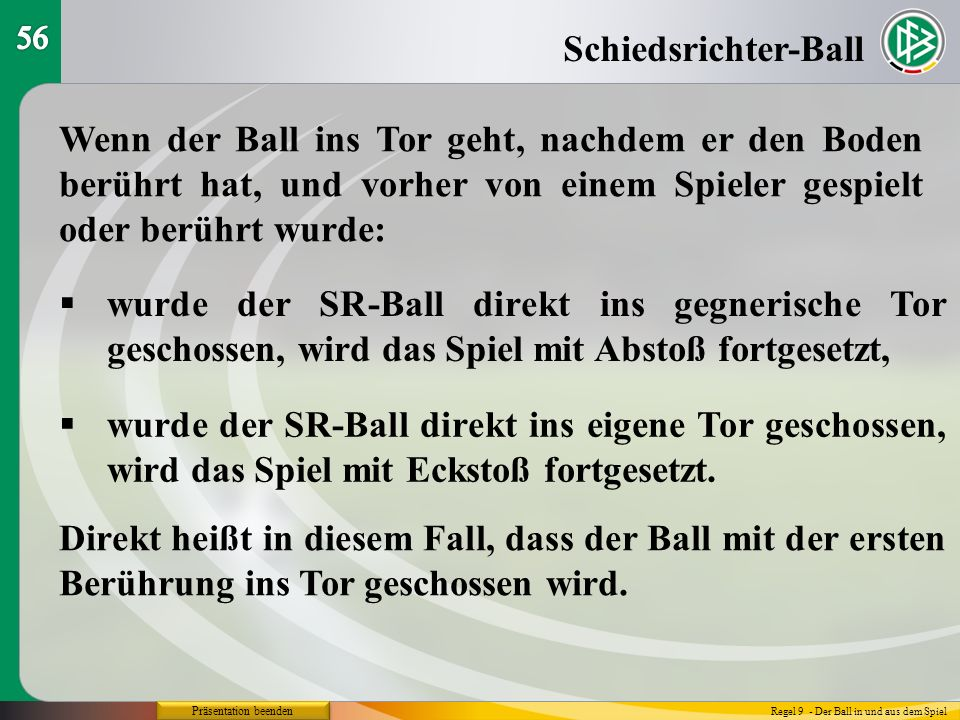 56 Schiedsrichter-Ball. Wenn der Ball ins Tor geht, nachdem er den Boden berührt hat, und vorher von einem Spieler gespielt oder berührt wurde: