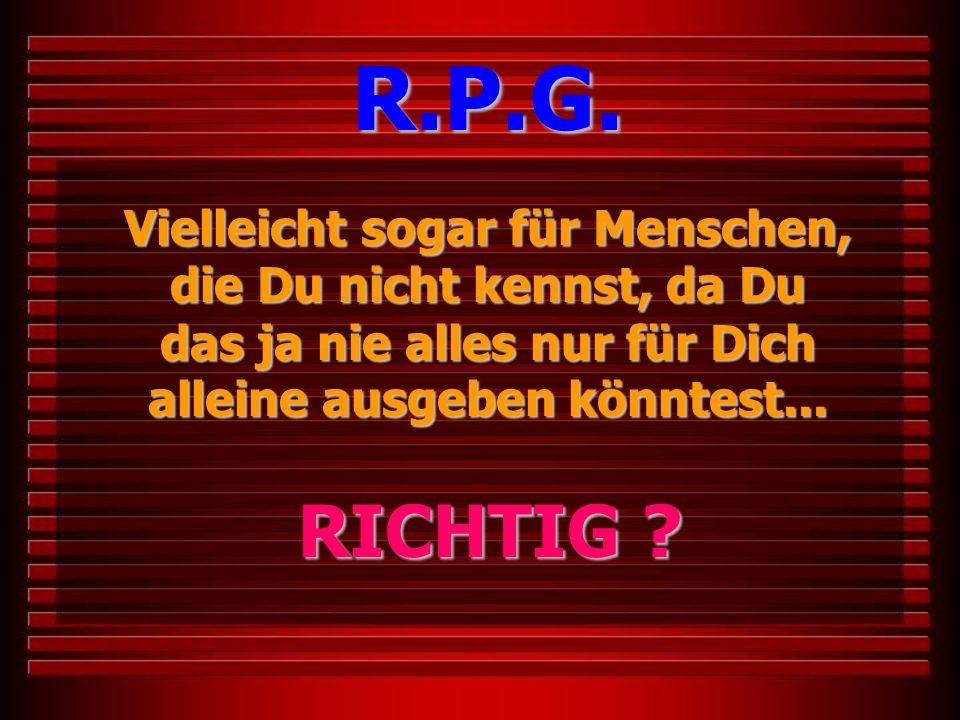 R.P.G. Vielleicht sogar für Menschen, die Du nicht kennst, da Du das ja nie alles nur für Dich alleine ausgeben könntest...