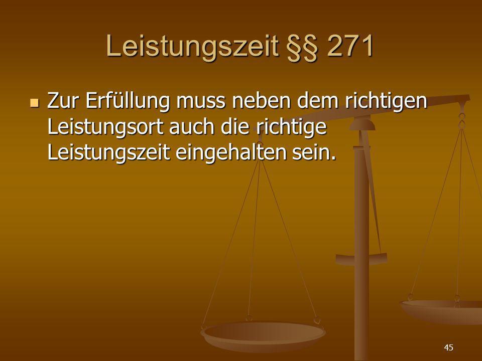 Leistungszeit §§ 271Zur Erfüllung muss neben dem richtigen Leistungsort auch die richtige Leistungszeit eingehalten sein.