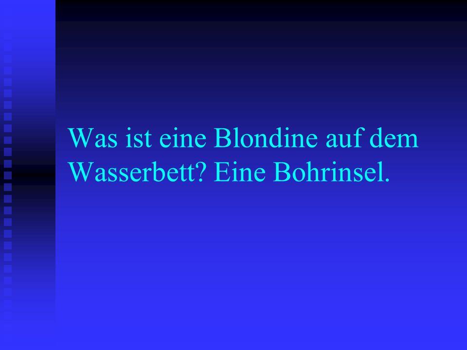 Was ist eine Blondine auf dem Wasserbett Eine Bohrinsel.