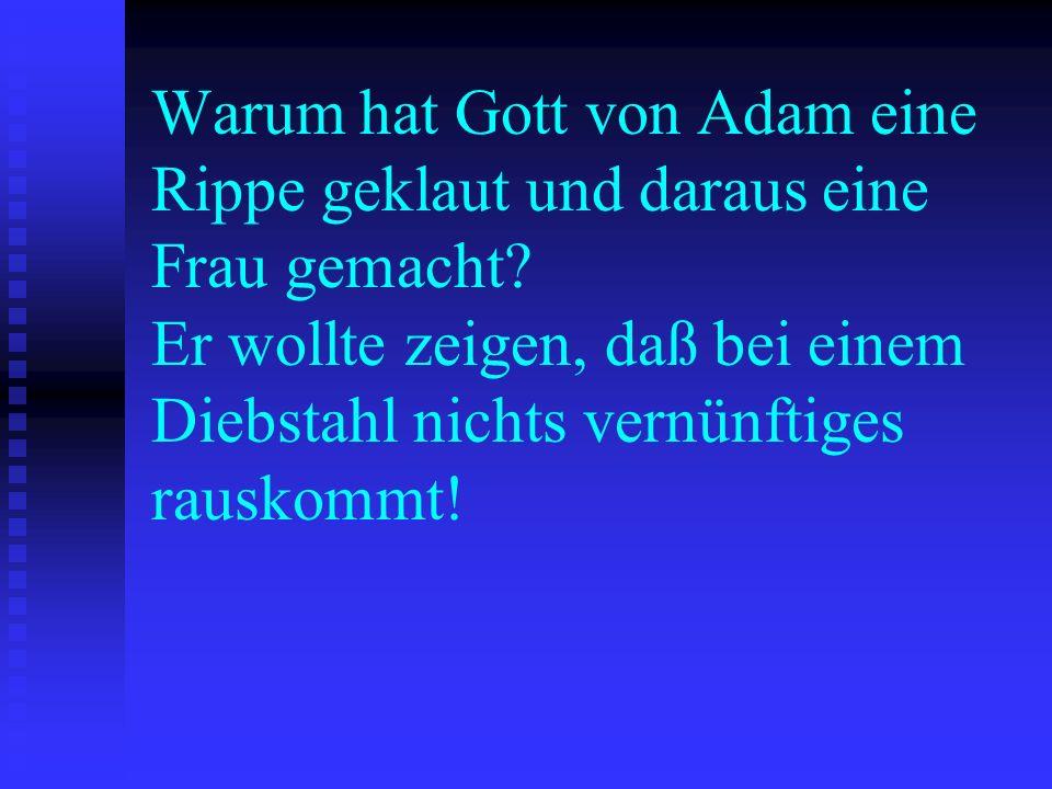 Warum hat Gott von Adam eine Rippe geklaut und daraus eine Frau gemacht.