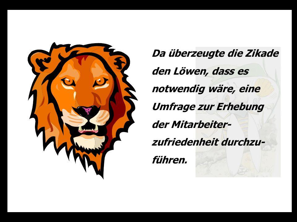 Da überzeugte die Zikade den Löwen, dass es notwendig wäre, eine Umfrage zur Erhebung der Mitarbeiter-zufriedenheit durchzu-führen.