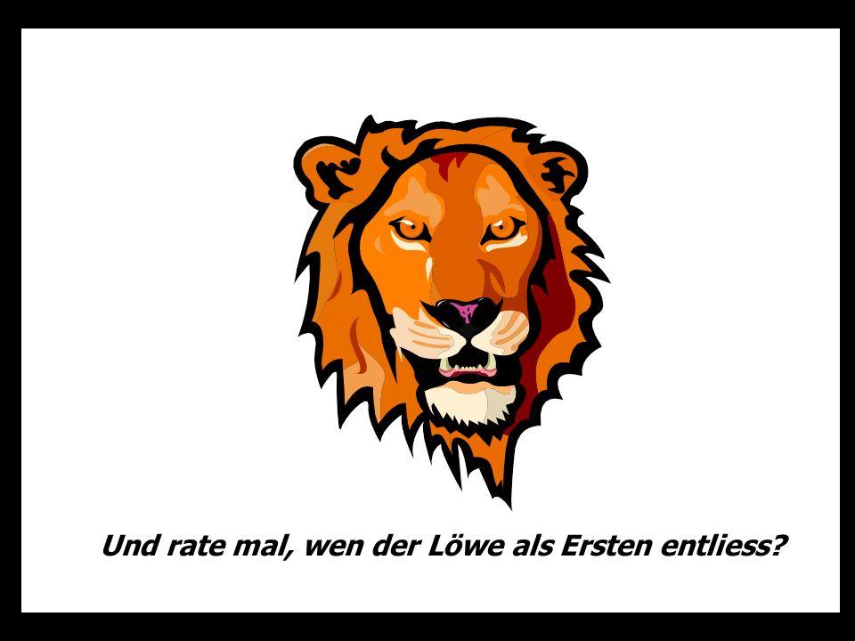 Und rate mal, wen der Löwe als Ersten entliess