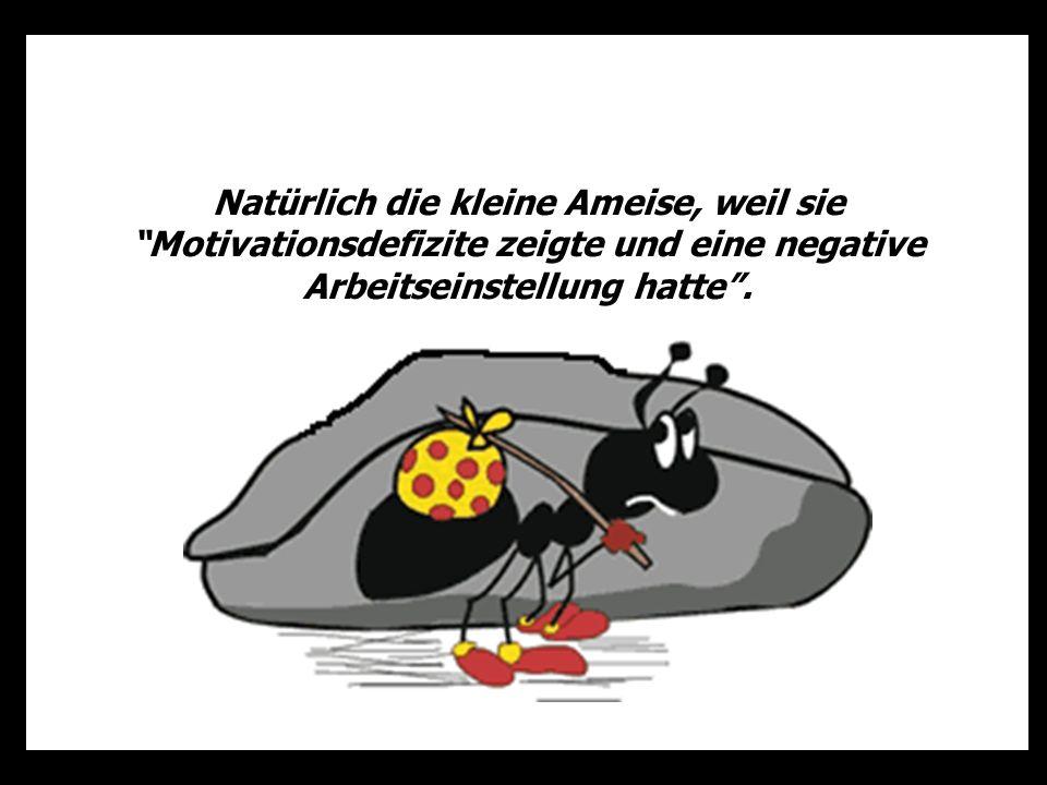 Natürlich die kleine Ameise, weil sie Motivationsdefizite zeigte und eine negative Arbeitseinstellung hatte .