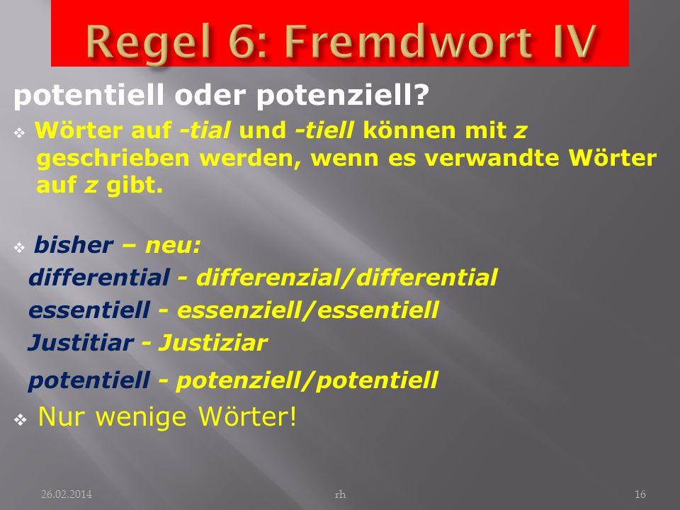 Regel 6: Fremdwort IV potentiell oder potenziell Nur wenige Wörter!