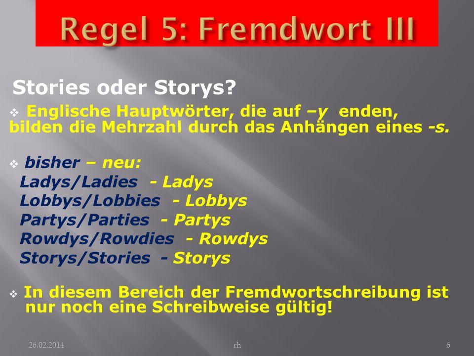 Regel 5: Fremdwort III Stories oder Storys Englische Hauptwörter, die auf –y enden, bilden die Mehrzahl durch das Anhängen eines -s.