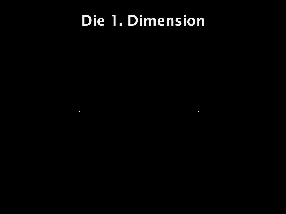Die 1. Dimension . .