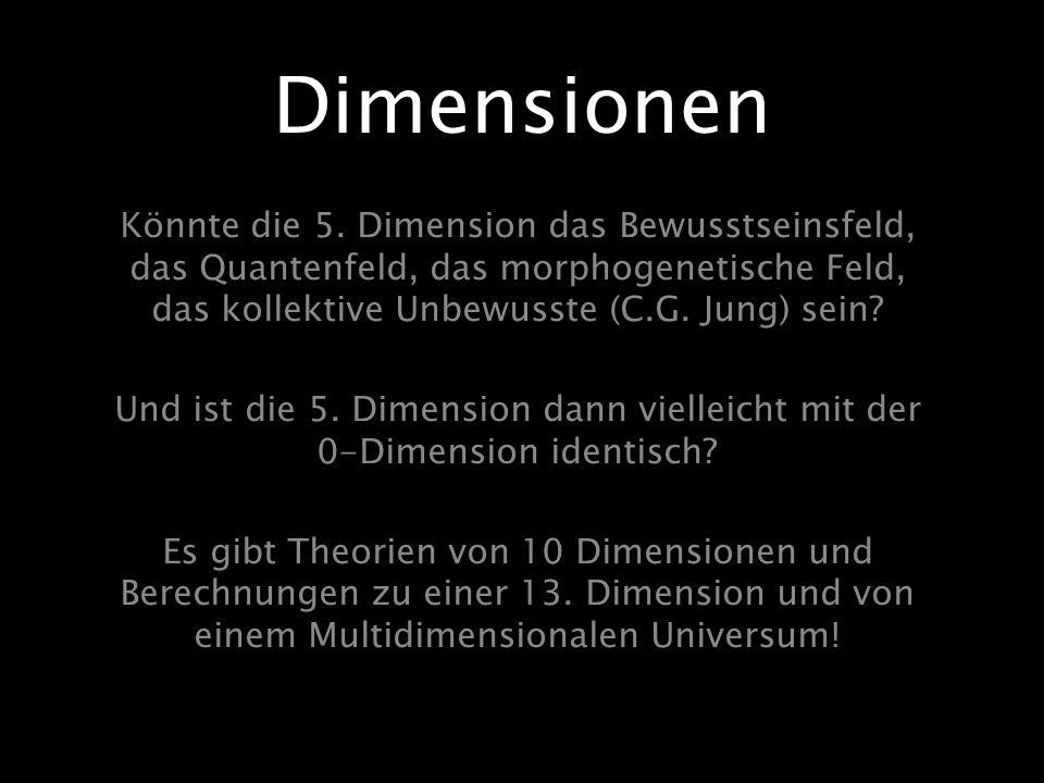 Dimensionen Könnte die 5. Dimension das Bewusstseinsfeld, das Quantenfeld, das morphogenetische Feld, das kollektive Unbewusste (C.G. Jung) sein